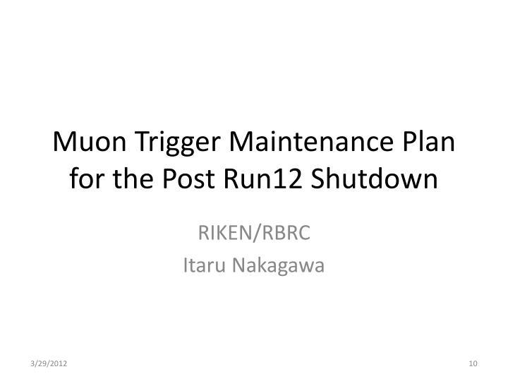 Muon Trigger Maintenance Plan for the Post Run12 Shutdown
