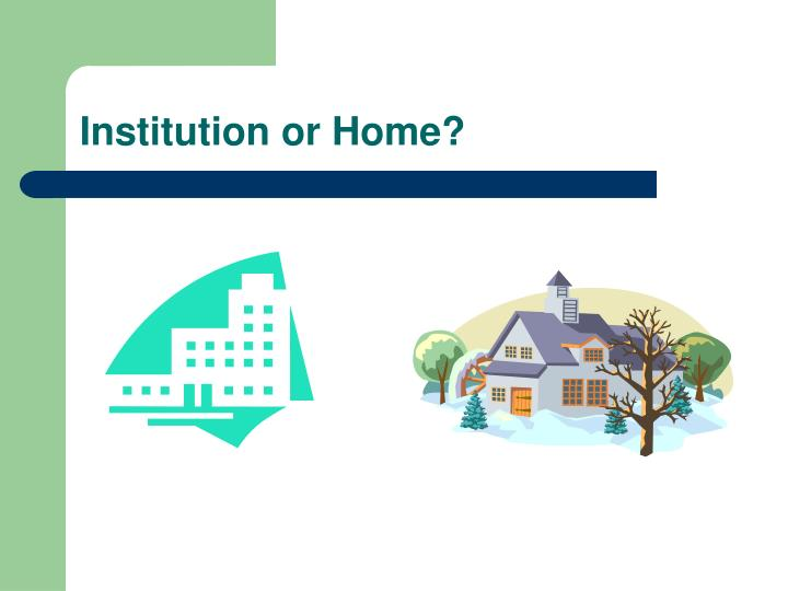 Institution or Home?