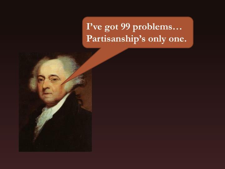 I've got 99 problems… Partisanship's only one.
