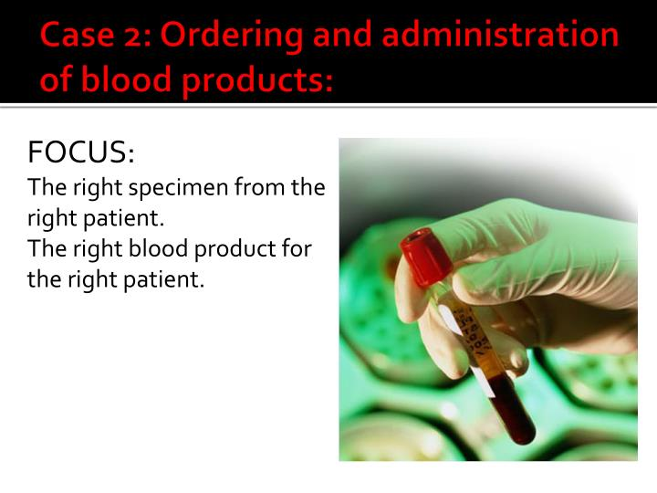 Case 2: Ordering and administration of blood products: