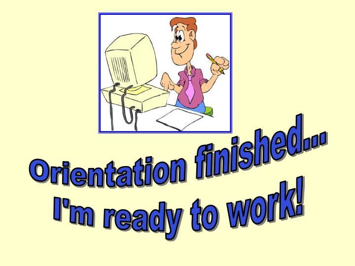 Orientation finished...