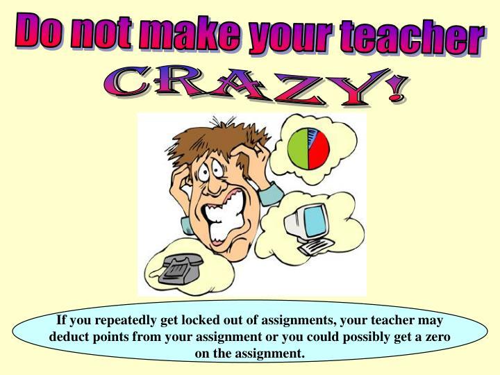 Do not make your teacher