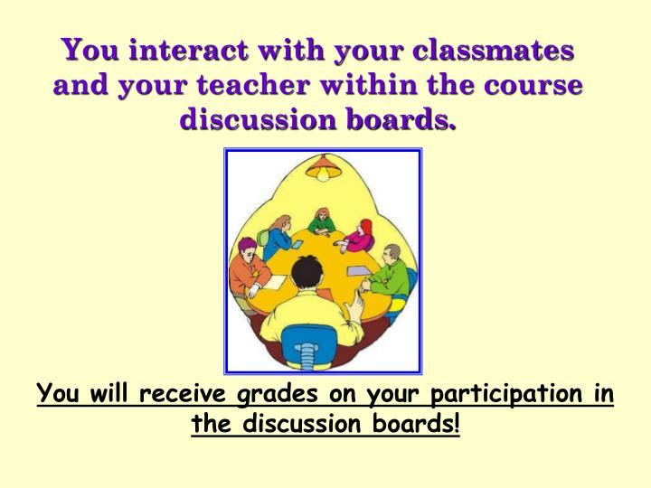 You interact with your classmates and your teacher within the course discussion boards.