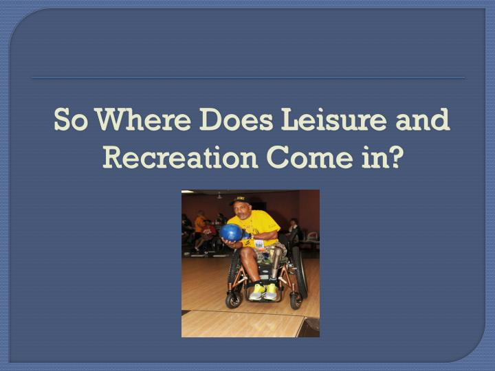 So Where Does Leisure and Recreation Come in?