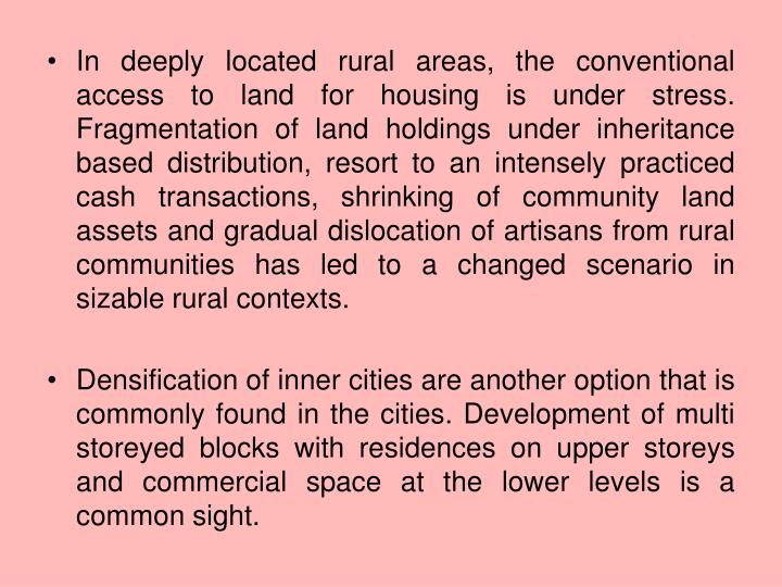 In deeply located rural areas, the conventional access to land for housing is under stress. Fragmentation of land holdings under inheritance based distribution, resort to an intensely practiced cash transactions, shrinking of community land assets and gradual dislocation of artisans from rural communities has led to a changed scenario in sizable rural contexts.