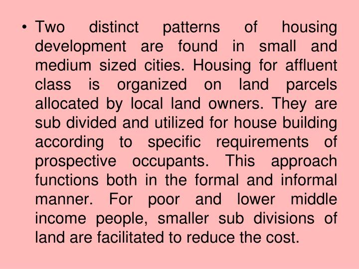 Two distinct patterns of housing development are found in small and medium sized cities. Housing for affluent class is organized on land parcels allocated by local land owners. They are sub divided and utilized for house building according to specific requirements of prospective occupants. This approach functions both in the formal and informal manner. For poor and lower middle income people, smaller sub divisions of land are facilitated to reduce the cost.