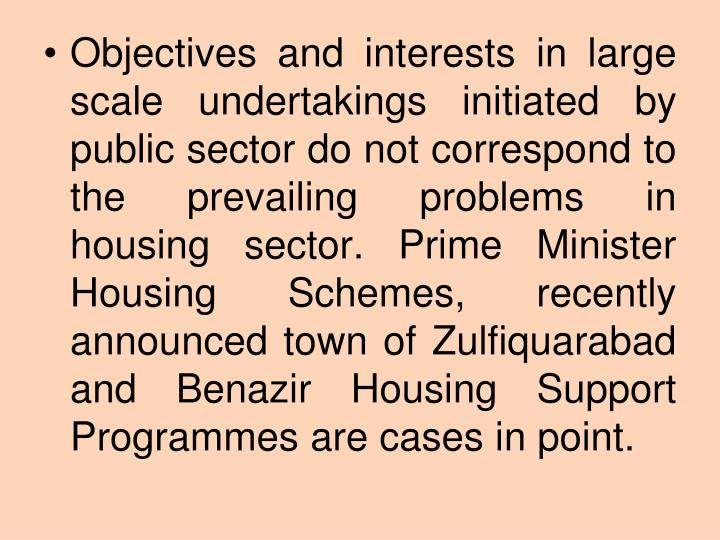 Objectives and interests in large scale undertakings initiated by public sector do not correspond to the prevailing problems in housing sector. Prime Minister Housing Schemes, recently announced town of Zulfiquarabad and Benazir Housing Support Programmes are cases in point.