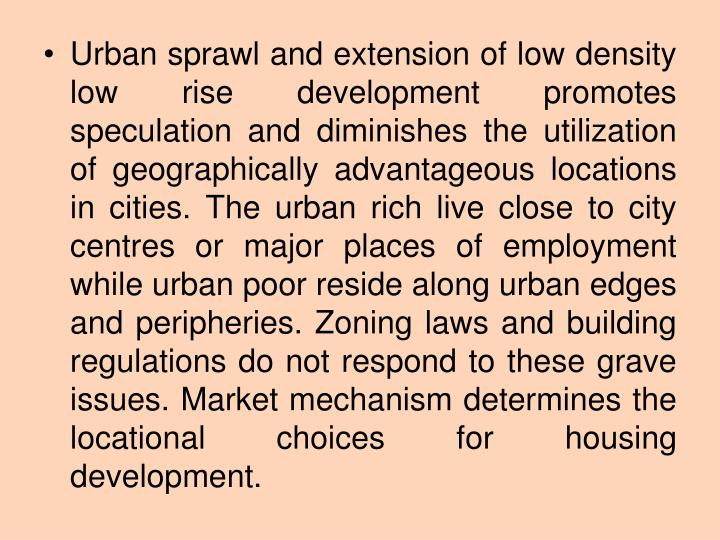 Urban sprawl and extension of low density low rise development promotes speculation and diminishes the utilization of geographically advantageous locations in cities. The urban rich live close to city centres or major places of employment while urban poor reside along urban edges and peripheries. Zoning laws and building regulations do not respond to these grave issues. Market mechanism determines the locational choices for housing development.