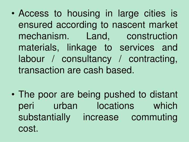 Access to housing in large cities is ensured according to nascent market mechanism. Land, construction materials, linkage to services and labour / consultancy / contracting, transaction are cash based.