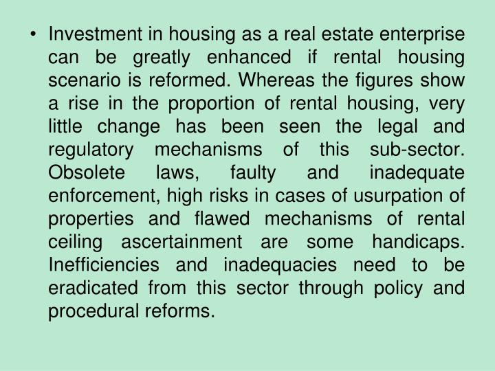 Investment in housing as a real estate enterprise can be greatly enhanced if rental housing scenario is reformed. Whereas the figures show a rise in the proportion of rental housing, very little change has been seen the legal and regulatory mechanisms of this sub-sector. Obsolete laws, faulty and inadequate enforcement, high risks in cases of usurpation of properties and flawed mechanisms of rental ceiling ascertainment are some handicaps. Inefficiencies and inadequacies need to be eradicated from this sector through policy and procedural reforms.