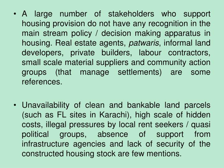A large number of stakeholders who support housing provision do not have any recognition in the main stream policy / decision making apparatus in housing. Real estate agents,