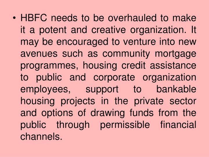 HBFC needs to be overhauled to make it a potent and creative organization. It may be encouraged to venture into new avenues such as community mortgage programmes, housing credit assistance to public and corporate organization employees, support to bankable housing projects in the private sector and options of drawing funds from the public through permissible financial channels.