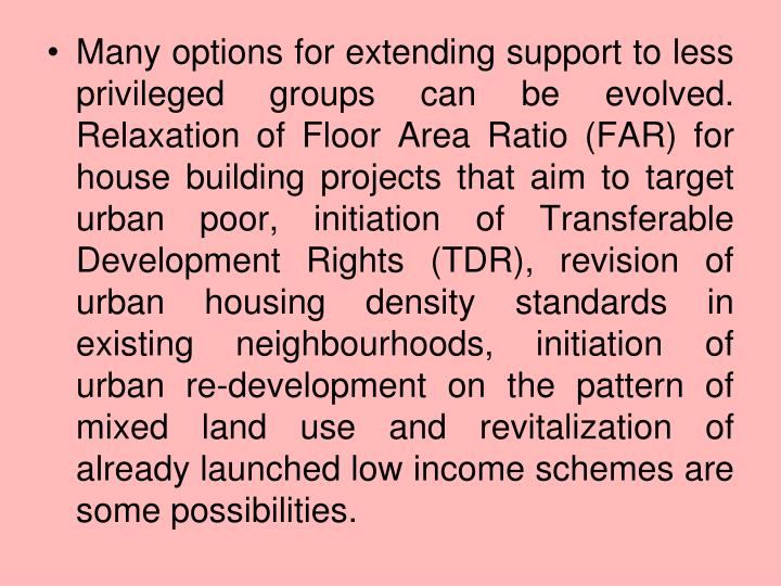 Many options for extending support to less privileged groups can be evolved. Relaxation of Floor Area Ratio (FAR) for house building projects that aim to target urban poor, initiation of Transferable Development Rights (TDR), revision of urban housing density standards in existing neighbourhoods, initiation of urban re-development on the pattern of mixed land use and revitalization of already launched low income schemes are some possibilities.