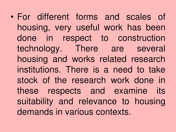 For different forms and scales of housing, very useful work has been done in respect to construction technology. There are several housing and works related research institutions. There is a need to take stock of the research work done in these respects and examine its suitability and relevance to housing demands in various contexts.