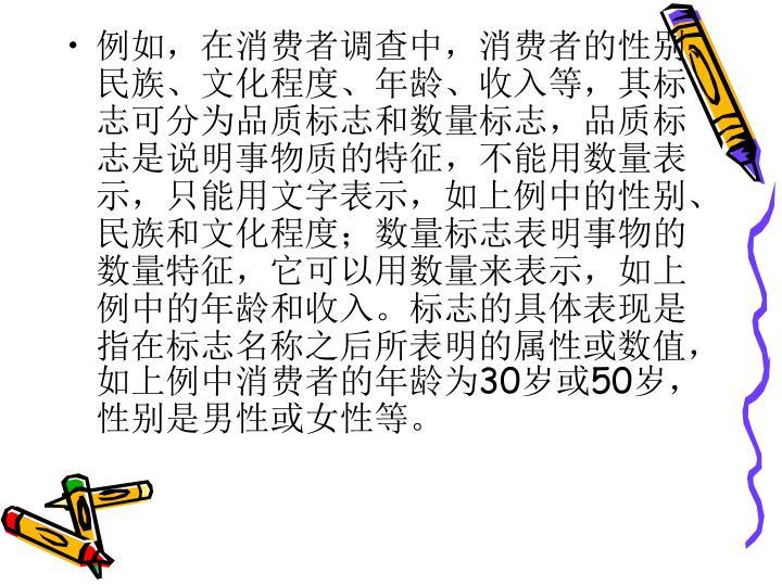 例如,在消费者调查中,消费者的性别、民族、文化程度、年龄、收入等,其标志可分为品质标志和数量标志,品质标志是说明事物质的特征,不能用数量表示,只能用文字表示,如上例中的性别、民族和文化程度;数量标志表明事物的数量特征,它可以用数量来表示,如上例中的年龄和收入。标志的具体表现是指在标志名称之后所表明的属性或数值,如上例中消费者的年龄为