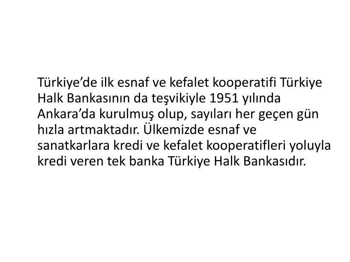 Trkiyede ilk esnaf ve kefalet kooperatifi Trkiye Halk Bankasnn da tevikiyle 1951 ylnda Ankarada kurulmu olup, saylar her geen gn hzla artmaktadr. lkemizde esnaf ve sanatkarlara kredi ve kefalet kooperatifleri yoluyla kredi veren tek banka Trkiye Halk Bankasdr.