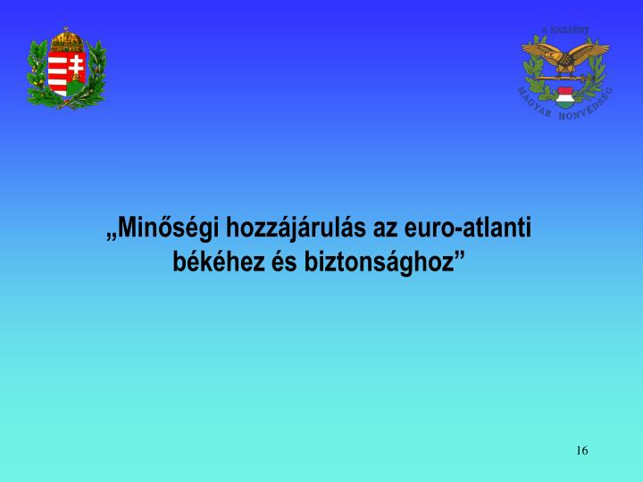 """""""Minőségi hozzájárulás az euro-atlanti békéhez és biztonsághoz"""""""
