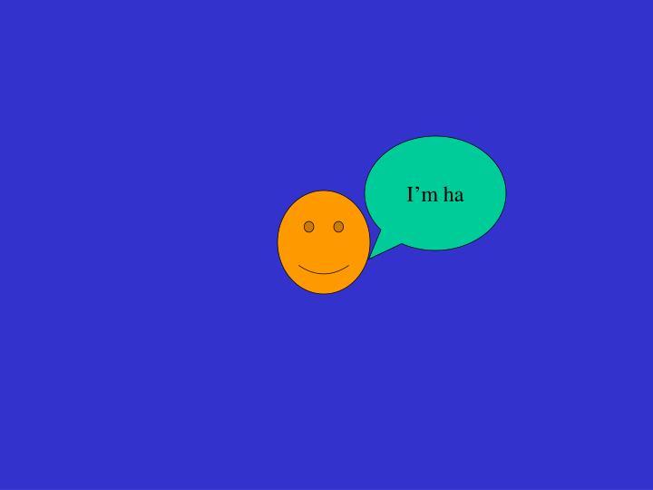 I'm ha