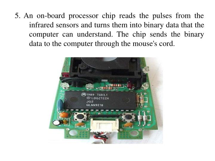 5. An on-board processor chip reads the pulses from the infrared sensors and turns them into binary data that the computer can understand. The chip sends the binary data to the computer through the mouse's cord.