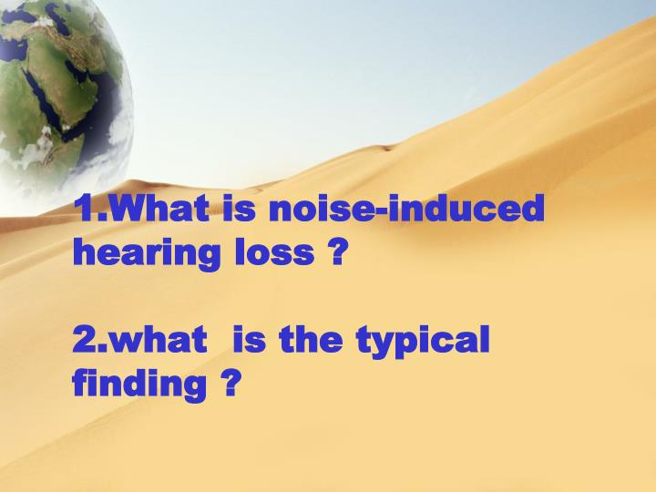 1.What is noise-induced hearing loss ?