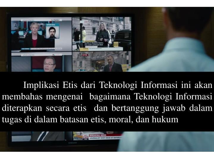 Implikasi Etis dari Teknologi Informasi ini akan membahas mengenai  bagaimana Teknologi Informasi diterapkan secara etis  dan bertanggung jawab dalam tugas di dalam batasan etis, moral, dan hukum