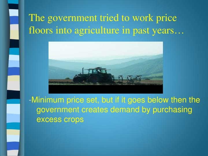 The government tried to work price floors into agriculture in past years…