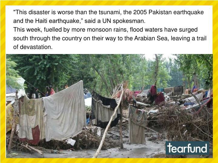 """This disaster is worse than the tsunami, the 2005 Pakistan earthquake and the Haiti earthquake,"" said a UN spokesman."