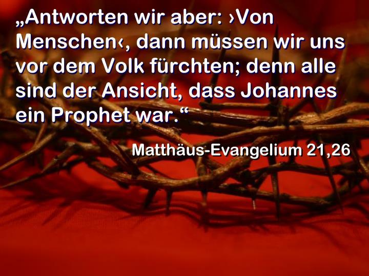 """""""Antworten wir aber: ›Von Menschen‹, dann müssen wir uns vor dem Volk fürchten; denn alle sind der Ansicht, dass Johannes ein Prophet war."""""""