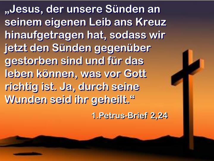 """""""Jesus, der unsere Sünden an seinem eigenen Leib ans Kreuz hinaufgetragen hat, sodass wir jetzt den Sünden gegenüber gestorben sind und für das leben können, was vor Gott richtig ist. Ja, durch seine Wunden seid ihr geheilt."""""""