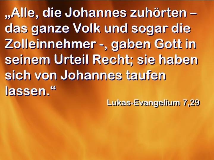 """""""Alle, die Johannes zuhörten – das ganze Volk und sogar die Zolleinnehmer -, gaben Gott in seinem Urteil Recht; sie haben sich von Johannes taufen lassen."""""""