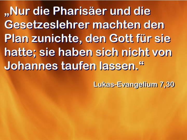 """""""Nur die Pharisäer und die Gesetzeslehrer machten den Plan zunichte, den Gott für sie hatte; sie haben sich nicht von Johannes taufen lassen."""""""