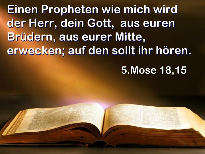 Einen Propheten wie mich wird der Herr, dein Gott,  aus euren Brüdern, aus eurer Mitte, erwecken; auf den sollt ihr hören.
