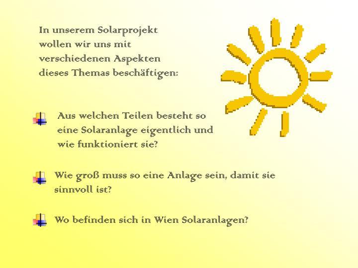 In unserem Solarprojekt wollen wir uns mit verschiedenen Aspekten dieses Themas beschäftigen: