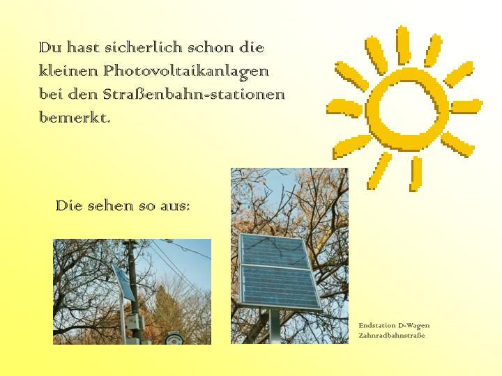 Du hast sicherlich schon die kleinen Photovoltaikanlagen bei den Straßenbahn-stationen bemerkt.