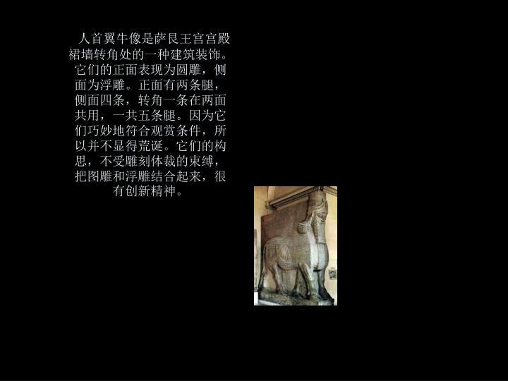 人首翼牛像是萨艮王宫宫殿裙墙转角处的一种建筑装饰。它们的正面表现为圆雕,侧面为浮雕。正面有两条腿,侧面四条,转角一条在两面共用,一共五条腿。因为它们巧妙地符合观赏条件,所以并不显得荒诞。它们的构思,不受雕刻体裁的束缚,把图雕和浮雕结合起来,很有创新精神。
