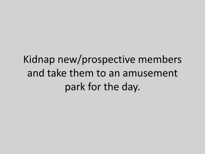 Kidnap new/prospective members and take them to an amusement park for the day.