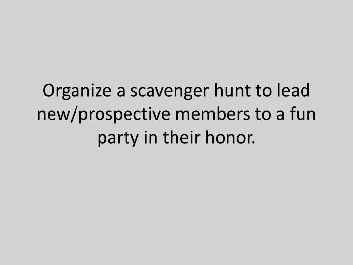 Organize a scavenger hunt to lead new/prospective members to a fun party in their honor.