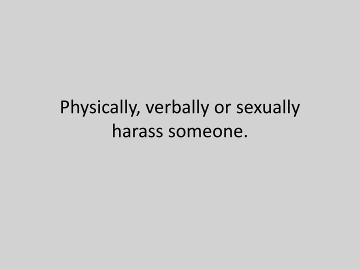 Physically, verbally or sexually harass someone.