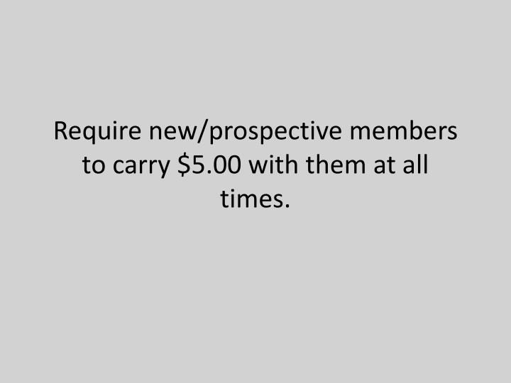 Require new/prospective members to carry $5.00 with them at all times.