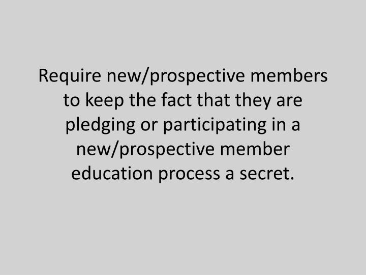 Require new/prospective members to keep the fact that they are pledging or participating in a new/prospective member education process a secret.