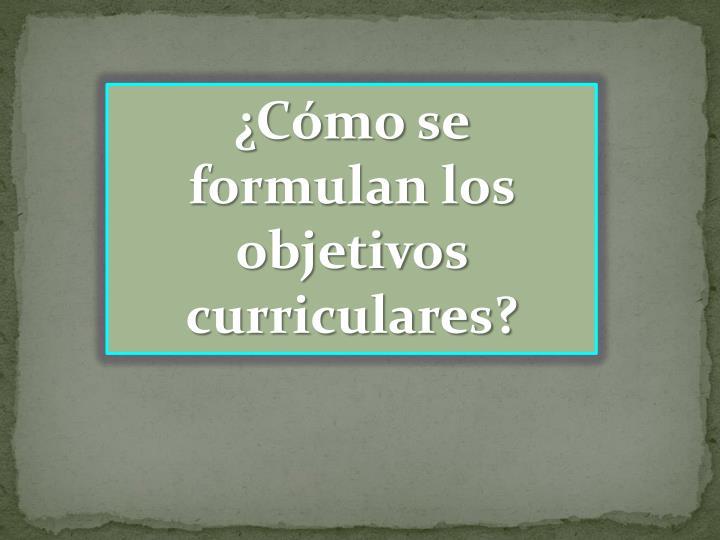 ¿Cómo se formulan los objetivos curriculares?
