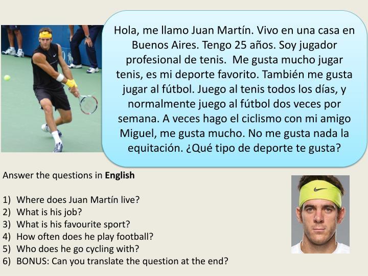 Hola, me llamo Juan Martín. Vivo en una casa en Buenos Aires. Tengo 25 años. Soy jugador profesional de tenis.  Me gusta mucho jugar tenis, es mi deporte favorito. También me gusta jugar al fútbol. Juego al tenis todos los días, y normalmente juego al fútbol dos veces por semana. A veces hago el ciclismo con mi amigo Miguel, me gusta mucho. No me gusta nada la equitación. ¿Qué tipo de deporte te gusta?