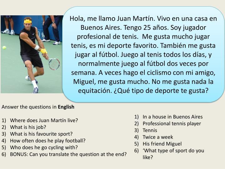 Hola, me llamo Juan Martín. Vivo en una casa en Buenos Aires. Tengo 25 años. Soy jugador profesional de tenis.  Me gusta mucho jugar tenis, es mi deporte favorito. También me gusta jugar al fútbol. Juego al tenis todos los días, y normalmente juego al fútbol dos veces por semana. A veces hago el ciclismo con mi amigo, Miguel, me gusta mucho. No me gusta nada la equitación. ¿Qué tipo de deporte te gusta?