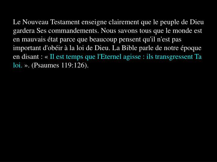 Le Nouveau Testament enseigne clairement que le peuple de Dieu gardera Ses commandements. Nous savons tous que le monde est en mauvais état parce que beaucoup pensent qu'il n'est pas important d'obéir à la loi de Dieu. La Bible parle de notre époque en disant : «