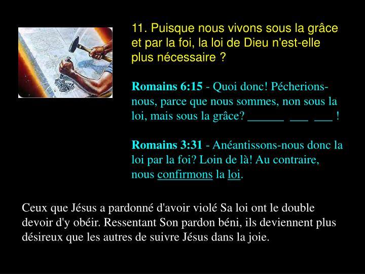11. Puisque nous vivons sous la grâce et par la foi, la loi de Dieu n'est-elle plus nécessaire ?