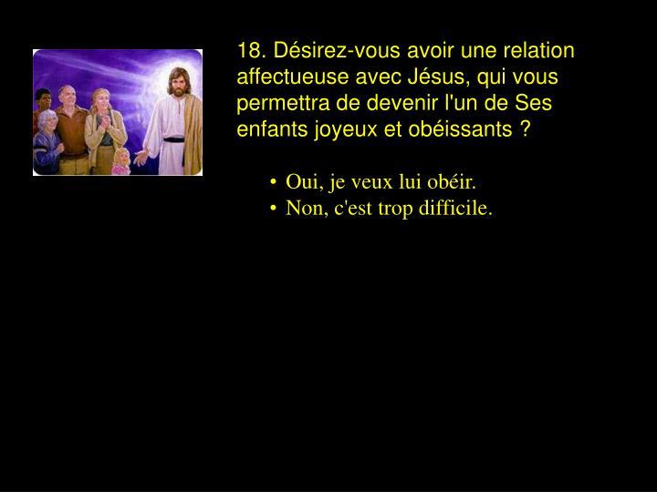 18. Désirez-vous avoir une relation affectueuse avec Jésus, qui vous permettra de devenir l'un de Ses enfants joyeux et obéissants ?
