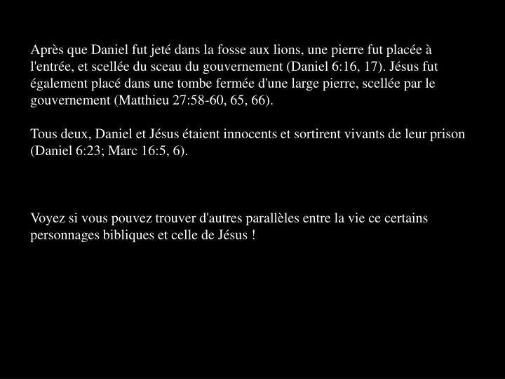 Après que Daniel fut jeté dans la fosse aux lions, une pierre fut placée à l'entrée, et scellée du sceau du gouvernement (Daniel 6:16, 17). Jésus fut également placé dans une tombe fermée d'une large pierre, scellée par le gouvernement (Matthieu 27:58-60, 65, 66).