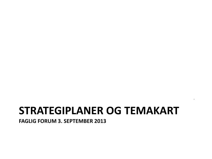 Strategiplaner og temakart faglig forum 3 september 2013