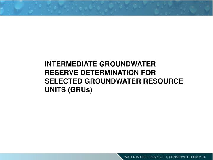 INTERMEDIATE GROUNDWATER RESERVE DETERMINATION FOR SELECTED GROUNDWATER RESOURCE UNITS (GRUs)