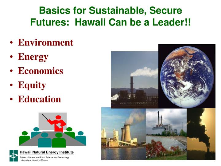 Basics for Sustainable, Secure Futures:  Hawaii Can be a Leader!!